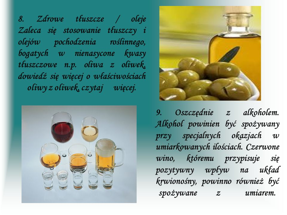 8. Zdrowe tłuszcze / oleje Zaleca się stosowanie tłuszczy i olejów pochodzenia roślinnego, bogatych w nienasycone kwasy tłuszczowe n.p. oliwa z oliwek, dowiedź się więcej o właściwościach oliwy z oliwek, czytaj więcej.