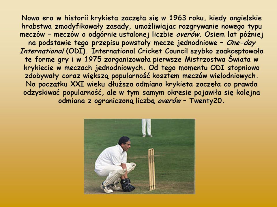 Nowa era w historii krykieta zaczęła się w 1963 roku, kiedy angielskie hrabstwa zmodyfikowały zasady, umożliwiając rozgrywanie nowego typu meczów – meczów o odgórnie ustalonej liczbie overów. Osiem lat później na podstawie tego przepisu powstały mecze jednodniowe – One-day International (ODI). International Cricket Council szybko zaakceptowała tę formę gry i w 1975 zorganizowała pierwsze Mistrzostwa Świata w krykiecie w meczach jednodniowych. Od tego momentu ODI stopniowo zdobywały coraz większą popularność kosztem meczów wielodniowych.