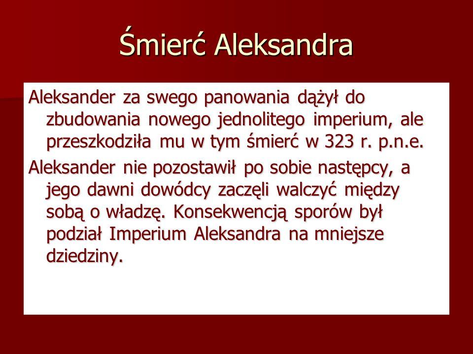 Śmierć AleksandraAleksander za swego panowania dążył do zbudowania nowego jednolitego imperium, ale przeszkodziła mu w tym śmierć w 323 r. p.n.e.