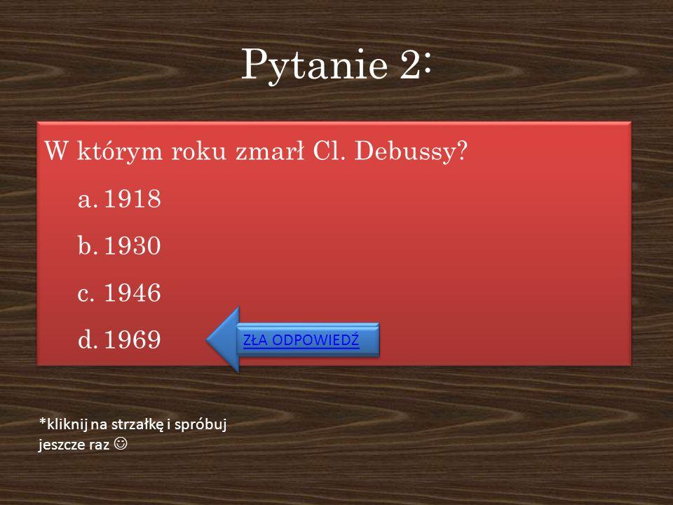 Pytanie 2: W którym roku zmarł Cl. Debussy 1918 1930 1946 1969