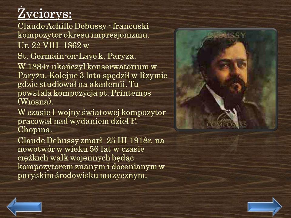 Życiorys: Claude Achille Debussy - francuski kompozytor okresu impresjonizmu. Ur. 22 VIII 1862 w.