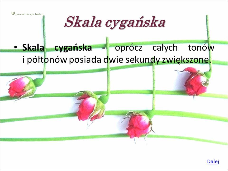 Skala cygańska Ψpowrót do spis treści. Skala cygańska - oprócz całych tonów i półtonów posiada dwie sekundy zwiększone.