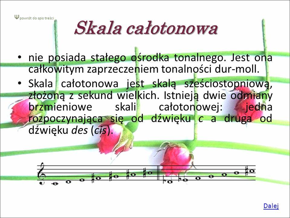 Skala całotonowa Ψpowrót do spis treści. nie posiada stałego ośrodka tonalnego. Jest ona całkowitym zaprzeczeniem tonalności dur-moll.