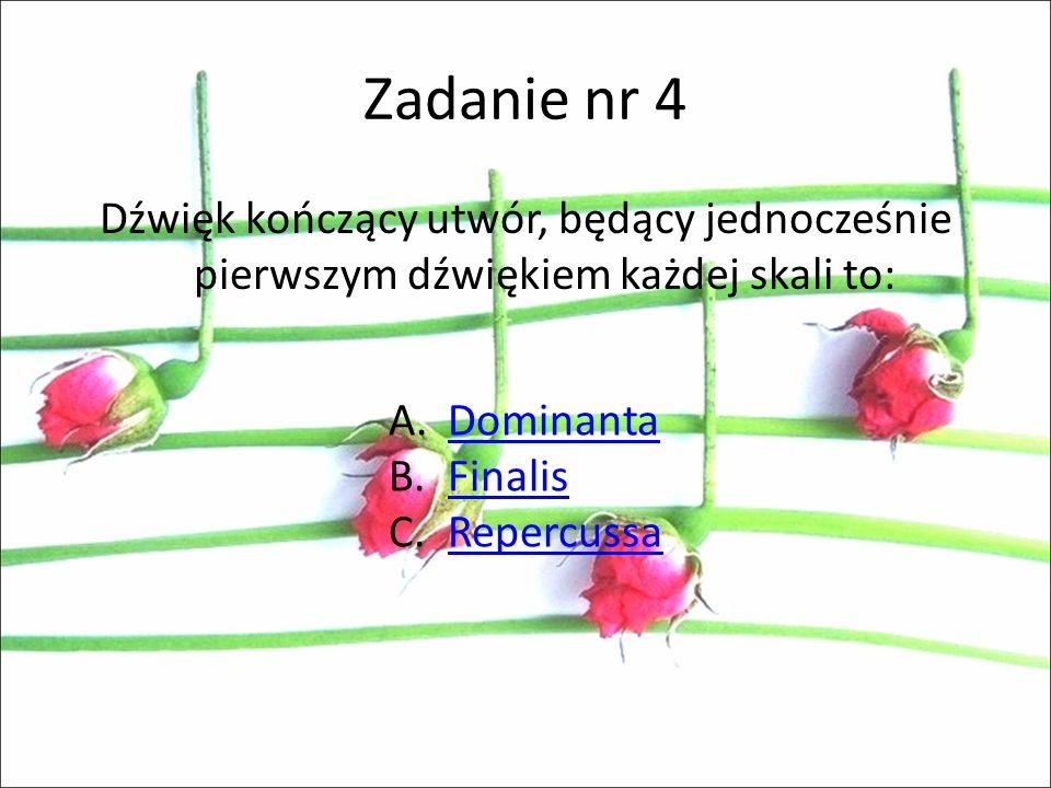 Zadanie nr 4 Dźwięk kończący utwór, będący jednocześnie pierwszym dźwiękiem każdej skali to: Dominanta.