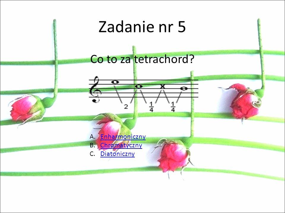 Zadanie nr 5 Co to za tetrachord Enharmoniczny Chromatyczny