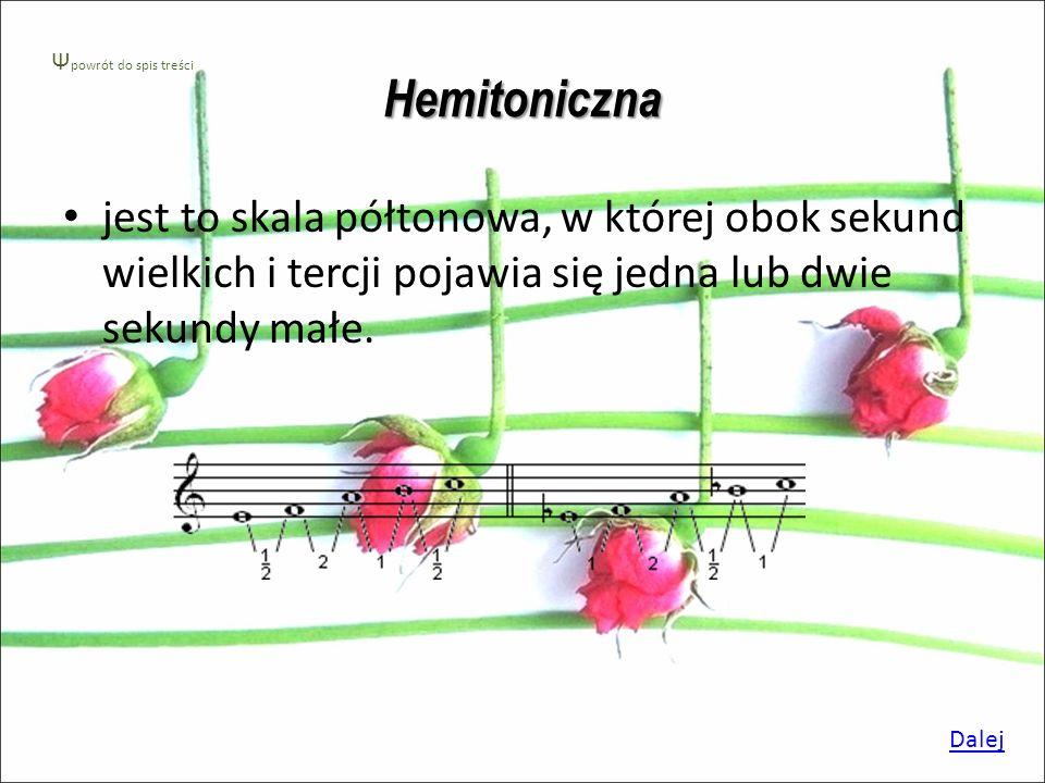 Hemitoniczna Ψpowrót do spis treści. jest to skala półtonowa, w której obok sekund wielkich i tercji pojawia się jedna lub dwie sekundy małe.