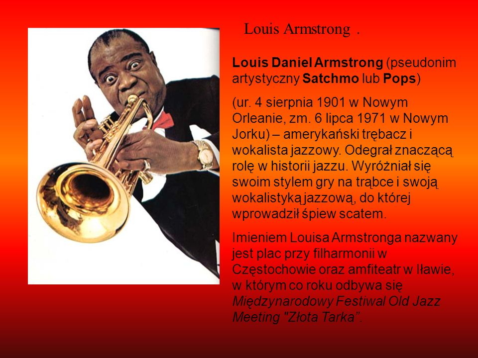 Louis Armstrong .Louis Daniel Armstrong (pseudonim artystyczny Satchmo lub Pops)
