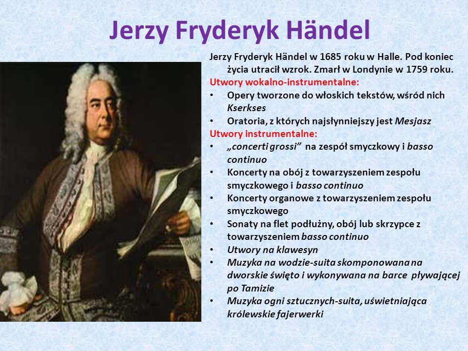 Jerzy Fryderyk Hӓndel Jerzy Fryderyk Hӓndel w 1685 roku w Halle. Pod koniec życia utracił wzrok. Zmarł w Londynie w 1759 roku.