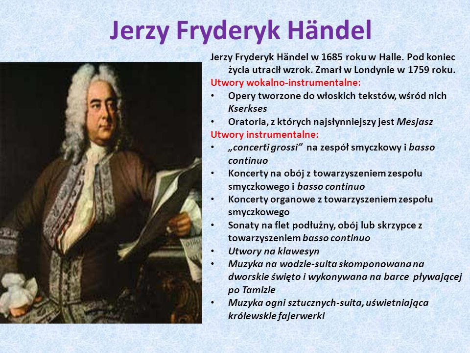 Jerzy Fryderyk HӓndelJerzy Fryderyk Hӓndel w 1685 roku w Halle. Pod koniec życia utracił wzrok. Zmarł w Londynie w 1759 roku.