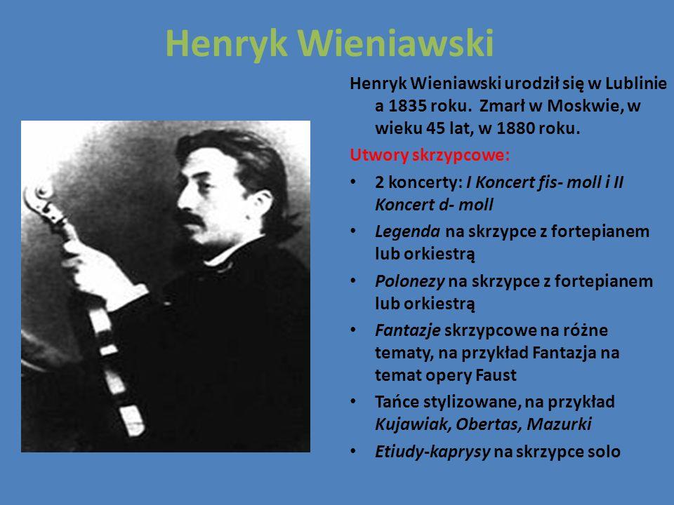 Henryk WieniawskiHenryk Wieniawski urodził się w Lublinie a 1835 roku. Zmarł w Moskwie, w wieku 45 lat, w 1880 roku.