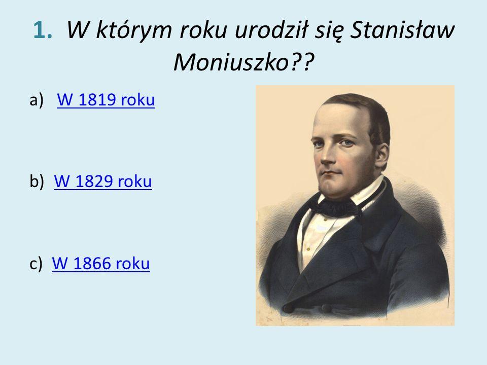 1. W którym roku urodził się Stanisław Moniuszko