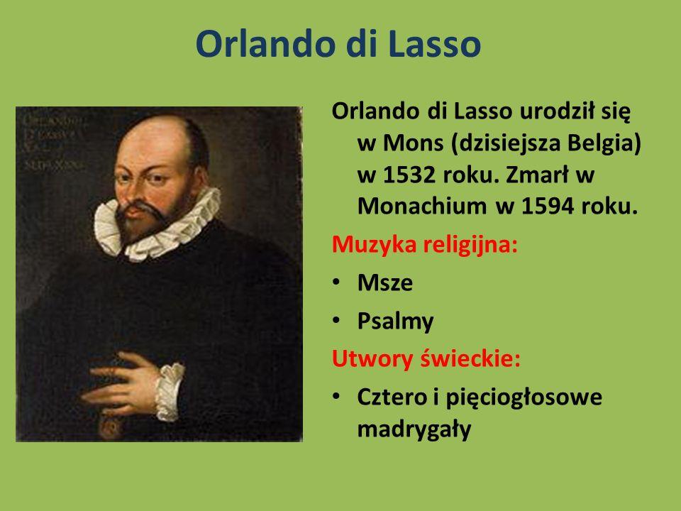 Orlando di LassoOrlando di Lasso urodził się w Mons (dzisiejsza Belgia) w 1532 roku. Zmarł w Monachium w 1594 roku.