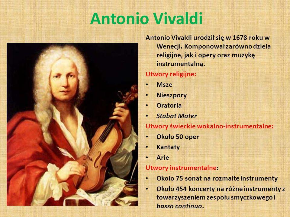 Antonio Vivaldi Antonio Vivaldi urodził się w 1678 roku w Wenecji. Komponował zarówno dzieła religijne, jak i opery oraz muzykę instrumentalną.