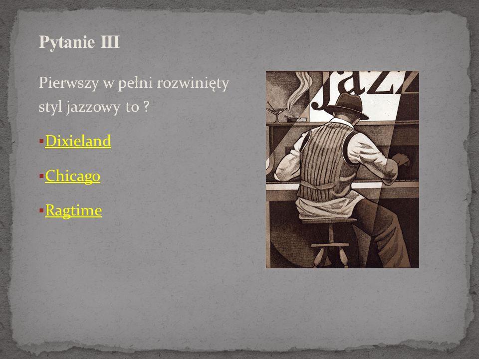 Pytanie III Pierwszy w pełni rozwinięty styl jazzowy to Dixieland