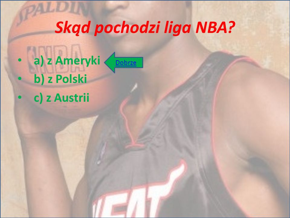 Skąd pochodzi liga NBA a) z Ameryki b) z Polski c) z Austrii Dobrze