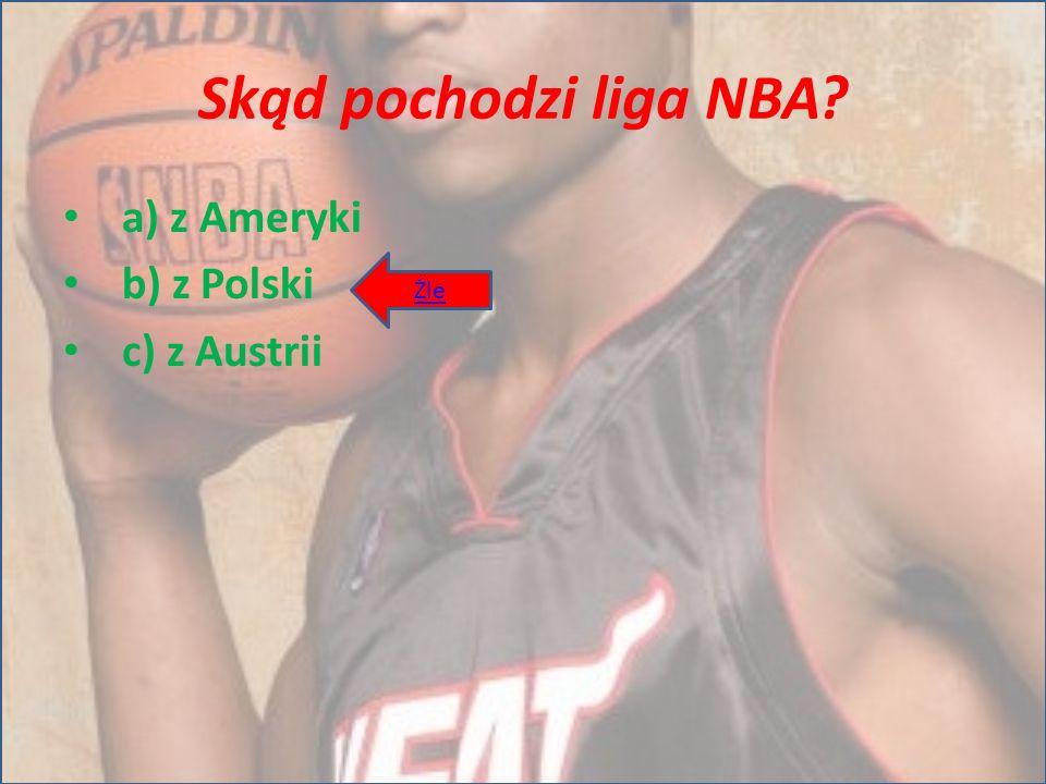 Skąd pochodzi liga NBA a) z Ameryki b) z Polski c) z Austrii Źle