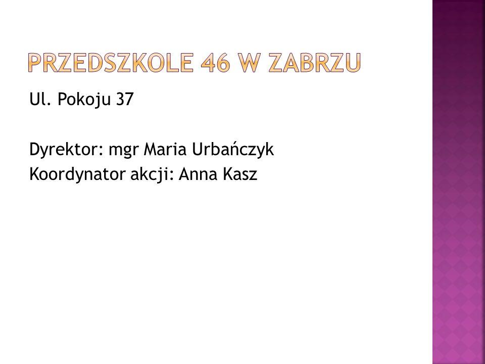 Przedszkole 46 w Zabrzu Ul. Pokoju 37 Dyrektor: mgr Maria Urbańczyk Koordynator akcji: Anna Kasz