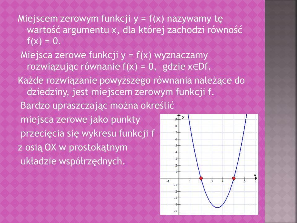 Miejscem zerowym funkcji y = f(x) nazywamy tę wartość argumentu x, dla której zachodzi równość f(x) = 0.