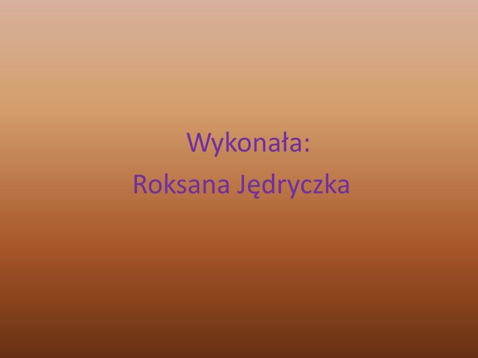 Wykonała: Roksana Jędryczka