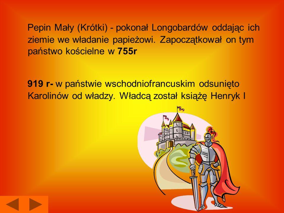 Pepin Mały (Krótki) - pokonał Longobardów oddając ich ziemie we władanie papieżowi. Zapoczątkował on tym państwo kościelne w 755r