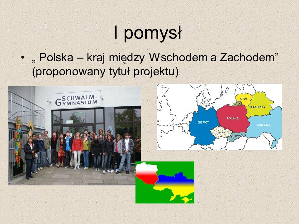 """I pomysł """" Polska – kraj między Wschodem a Zachodem (proponowany tytuł projektu)"""
