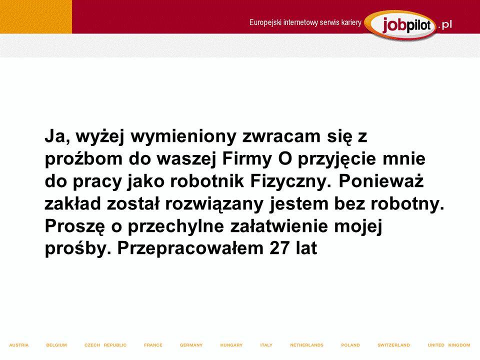 Ja, wyżej wymieniony zwracam się z proźbom do waszej Firmy O przyjęcie mnie do pracy jako robotnik Fizyczny.
