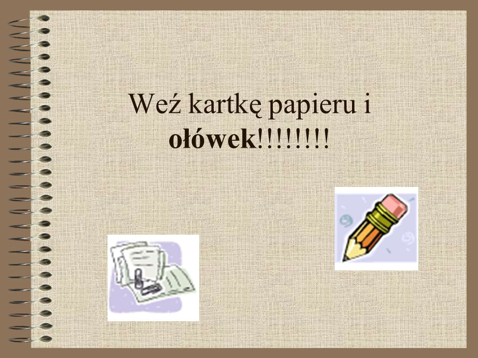 Weź kartkę papieru i ołówek!!!!!!!!
