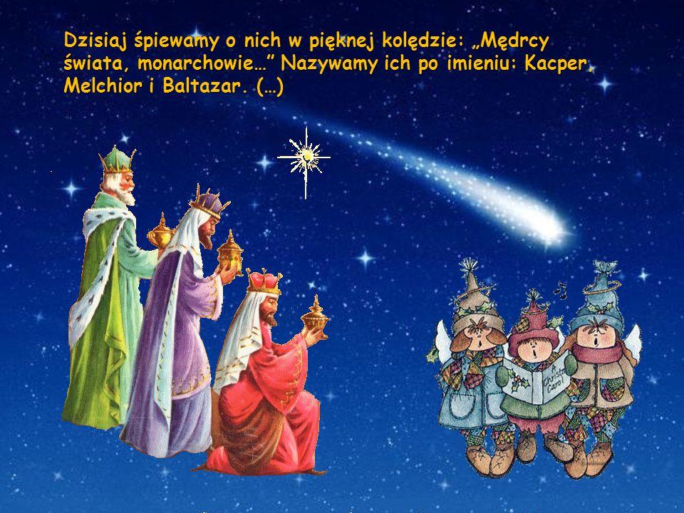 """Dzisiaj śpiewamy o nich w pięknej kolędzie: """"Mędrcy świata, monarchowie… Nazywamy ich po imieniu: Kacper, Melchior i Baltazar."""