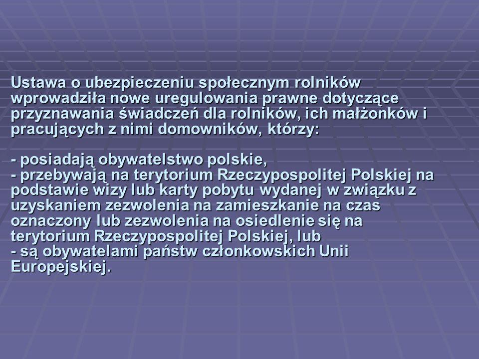 Ustawa o ubezpieczeniu społecznym rolników wprowadziła nowe uregulowania prawne dotyczące przyznawania świadczeń dla rolników, ich małżonków i pracujących z nimi domowników, którzy: - posiadają obywatelstwo polskie, - przebywają na terytorium Rzeczypospolitej Polskiej na podstawie wizy lub karty pobytu wydanej w związku z uzyskaniem zezwolenia na zamieszkanie na czas oznaczony lub zezwolenia na osiedlenie się na terytorium Rzeczypospolitej Polskiej, lub - są obywatelami państw członkowskich Unii Europejskiej.