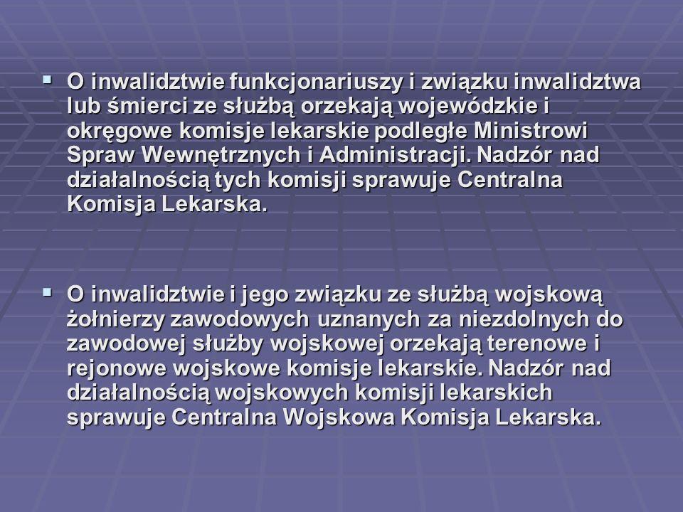 O inwalidztwie funkcjonariuszy i związku inwalidztwa lub śmierci ze służbą orzekają wojewódzkie i okręgowe komisje lekarskie podległe Ministrowi Spraw Wewnętrznych i Administracji. Nadzór nad działalnością tych komisji sprawuje Centralna Komisja Lekarska.