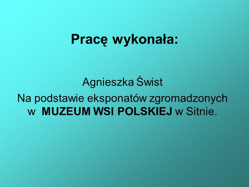 Na podstawie eksponatów zgromadzonych w MUZEUM WSI POLSKIEJ w Sitnie.