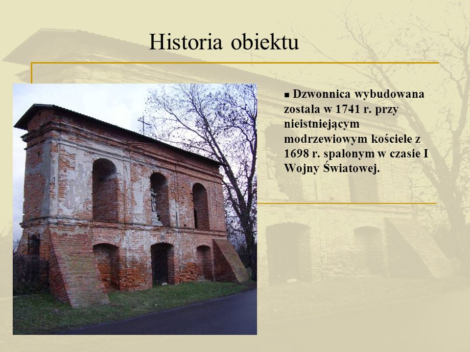Historia obiektu Dzwonnica wybudowana została w 1741 r. przy nieistniejącym modrzewiowym kościele z 1698 r. spalonym w czasie I Wojny Światowej.