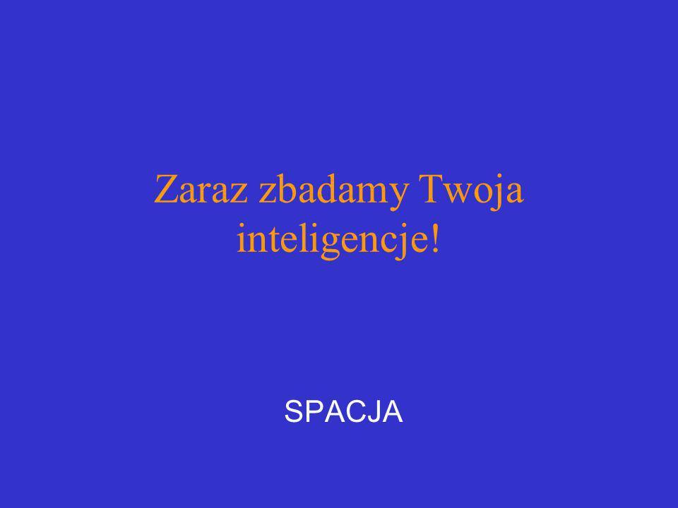 Zaraz zbadamy Twoja inteligencje!