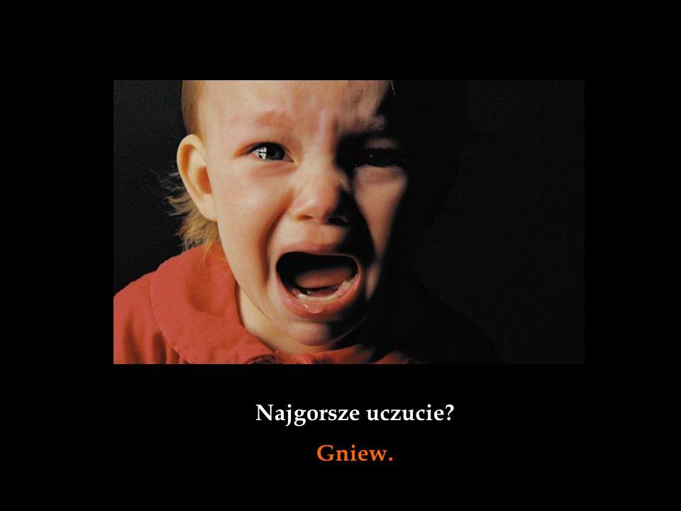 Najgorsze uczucie Gniew.