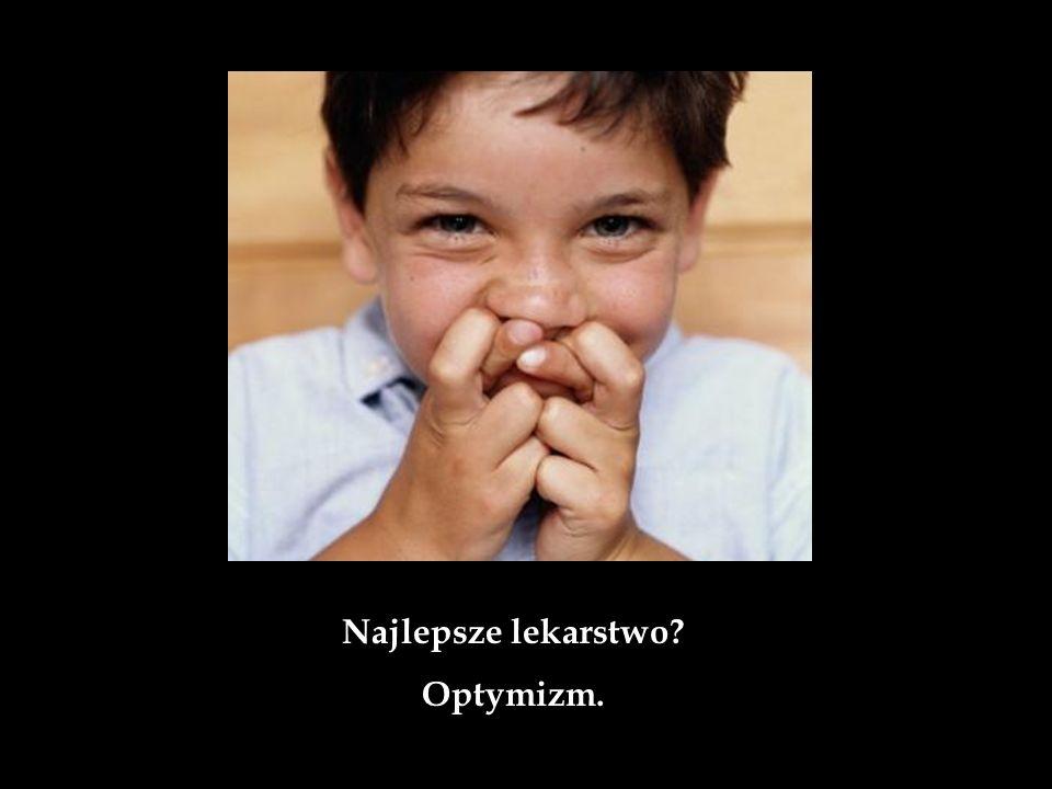 Najlepsze lekarstwo Optymizm.