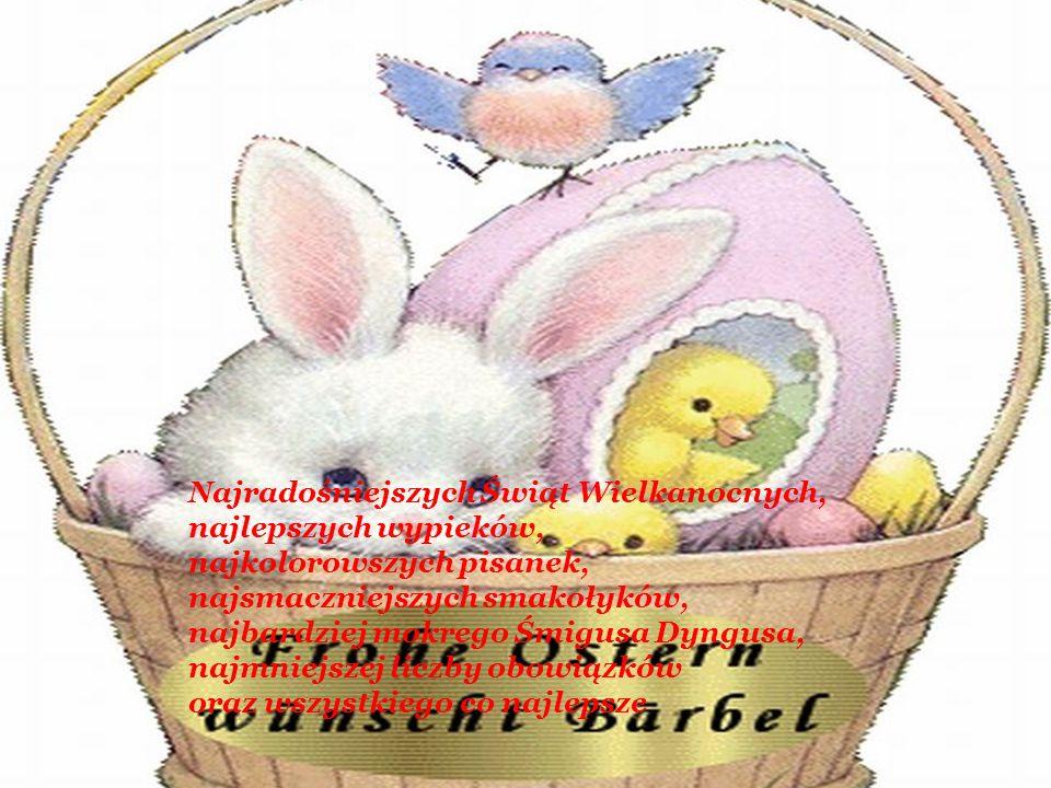 Najradośniejszych Świąt Wielkanocnych, najlepszych wypieków, najkolorowszych pisanek, najsmaczniejszych smakołyków, najbardziej mokrego Śmigusa Dyngusa, najmniejszej liczby obowiązków oraz wszystkiego co najlepsze