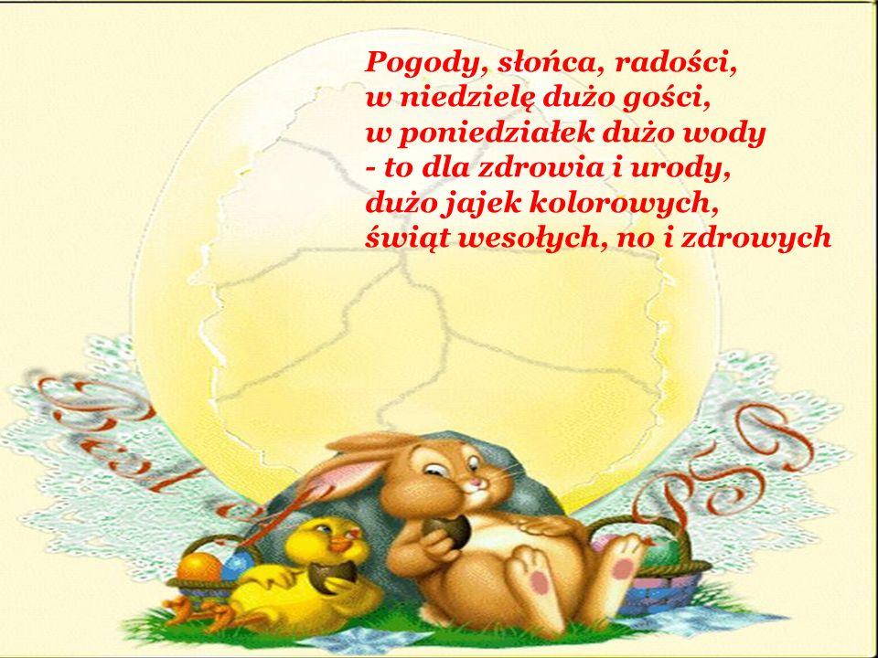 Pogody, słońca, radości, w niedzielę dużo gości, w poniedziałek dużo wody - to dla zdrowia i urody, dużo jajek kolorowych, świąt wesołych, no i zdrowych