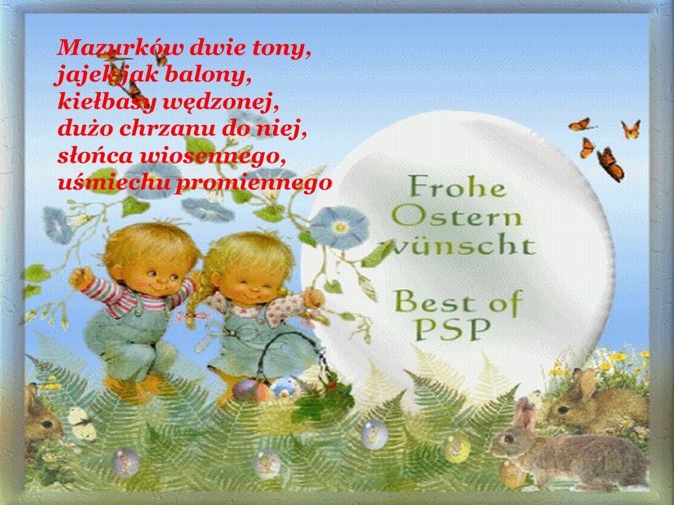 Mazurków dwie tony, jajek jak balony, kiełbasy wędzonej, dużo chrzanu do niej, słońca wiosennego, uśmiechu promiennego