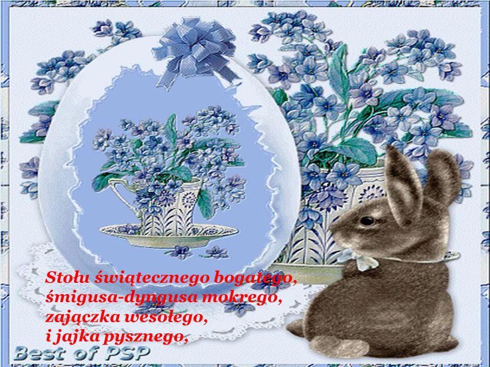 Stołu świątecznego bogatego, śmigusa-dyngusa mokrego, zajączka wesołego, i jajka pysznego,