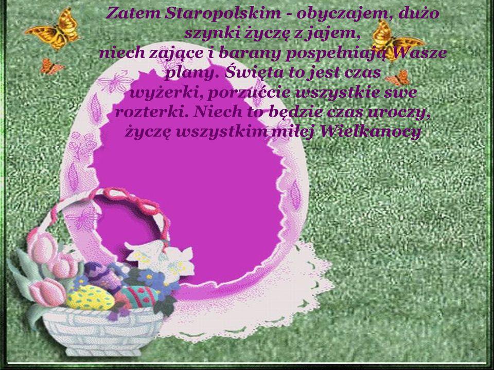 Zatem Staropolskim - obyczajem, dużo szynki życzę z jajem, niech zające i barany pospełniają Wasze plany.