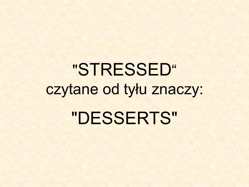 STRESSED czytane od tyłu znaczy: