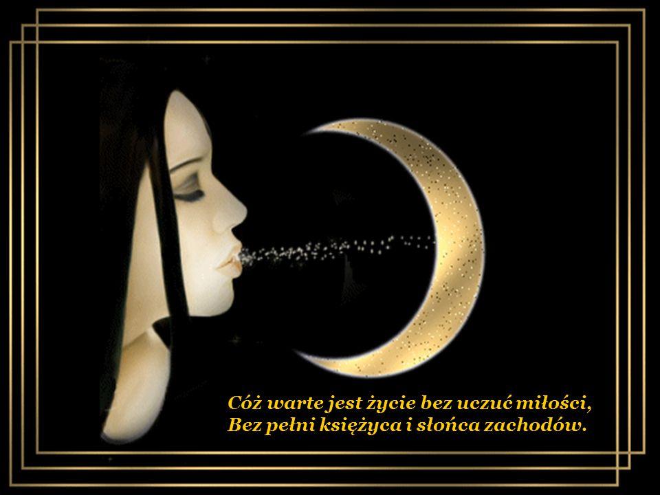 Cóż warte jest życie bez uczuć miłości, Bez pełni księżyca i słońca zachodów.