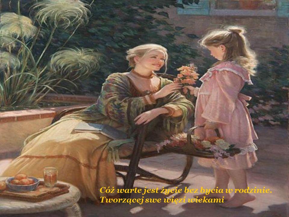 Cóż warte jest życie bez bycia w rodzinie. Tworzącej swe więzi wiekami