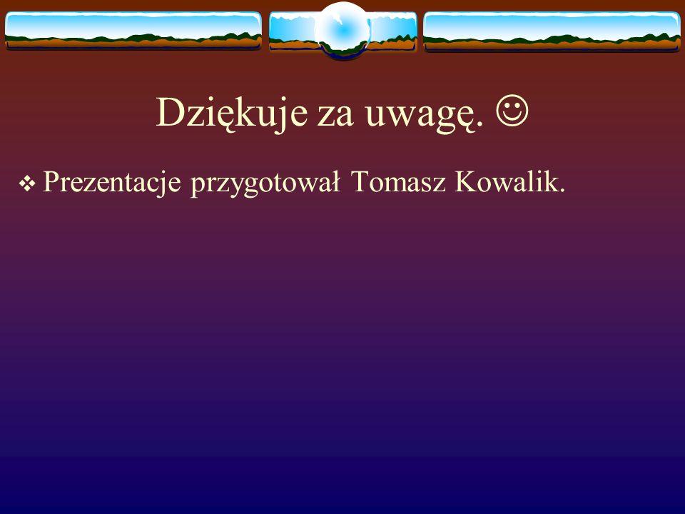 Dziękuje za uwagę.  Prezentacje przygotował Tomasz Kowalik.