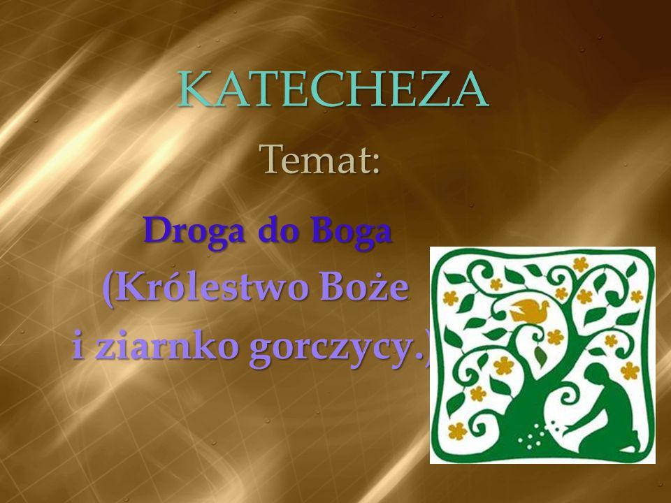KATECHEZA Temat: Droga do Boga (Królestwo Boże i ziarnko gorczycy.)