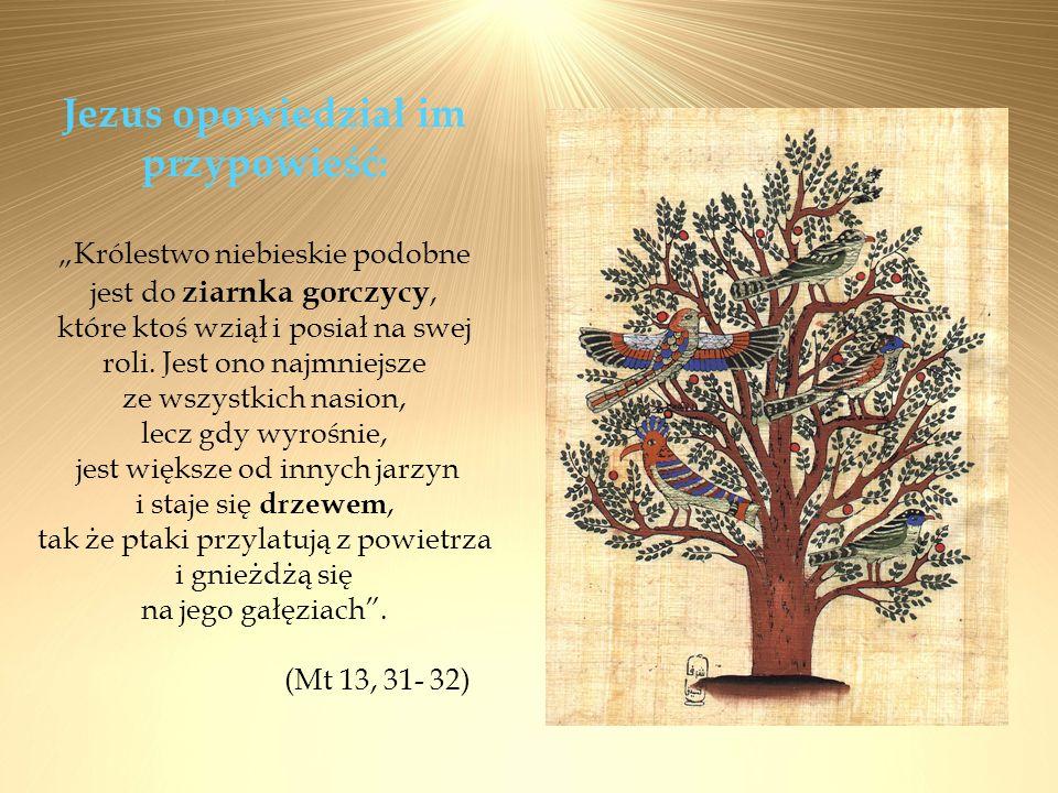 """Jezus opowiedział im przypowieść: """"Królestwo niebieskie podobne jest do ziarnka gorczycy, które ktoś wziął i posiał na swej roli. Jest ono najmniejsze ze wszystkich nasion, lecz gdy wyrośnie, jest większe od innych jarzyn i staje się drzewem, tak że ptaki przylatują z powietrza i gnieżdżą się na jego gałęziach ."""