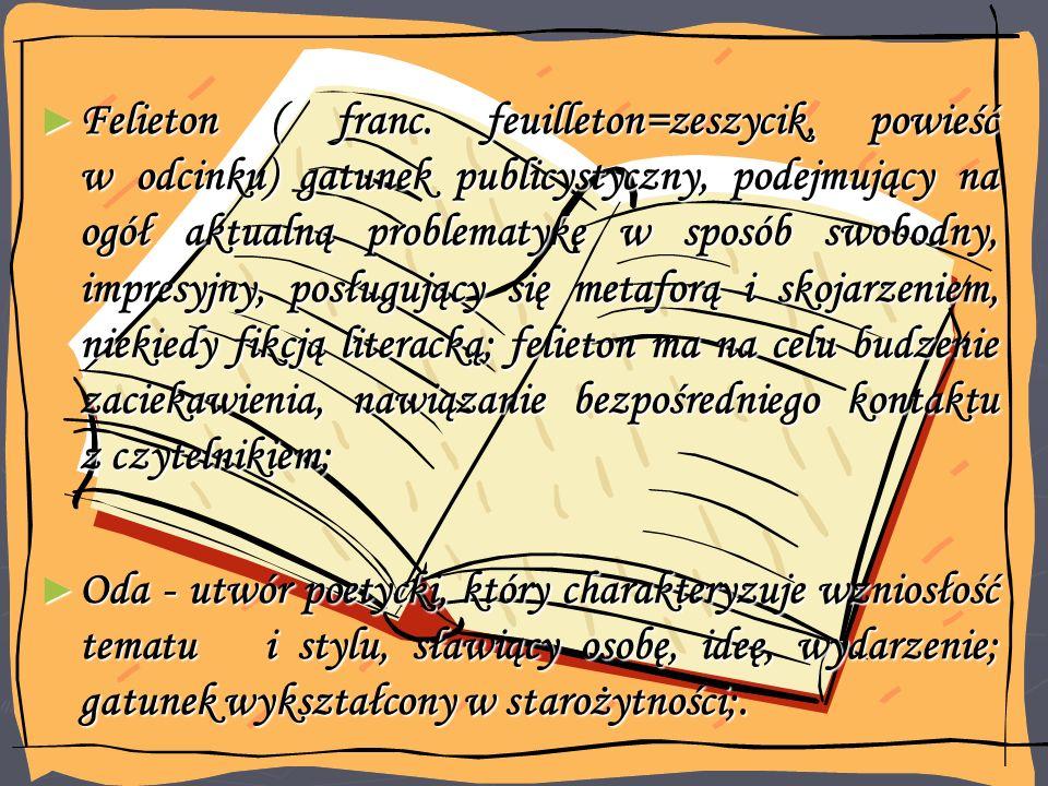 Felieton ( franc. feuilleton=zeszycik, powieść w odcinku) gatunek publicystyczny, podejmujący na ogół aktualną problematykę w sposób swobodny, impresyjny, posługujący się metaforą i skojarzeniem, niekiedy fikcją literacką; felieton ma na celu budzenie zaciekawienia, nawiązanie bezpośredniego kontaktu z czytelnikiem;