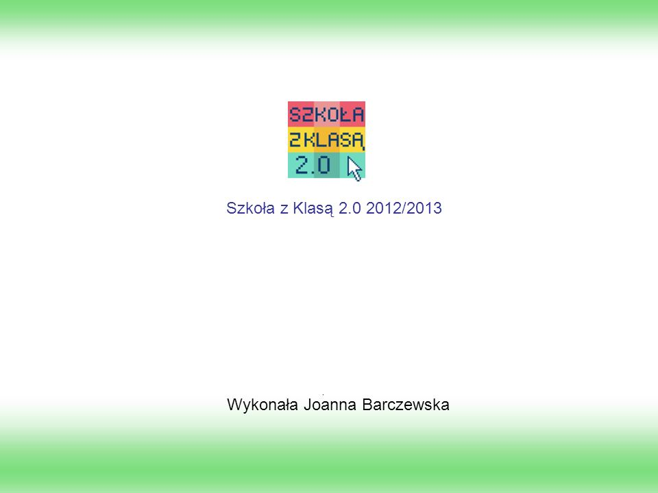Szkoła z Klasą 2.0 2012/2013 Wykonała Joanna Barczewska