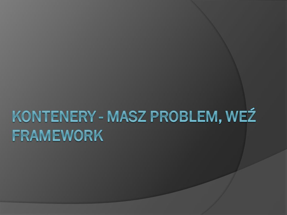 Kontenery - masz problem, weź framework