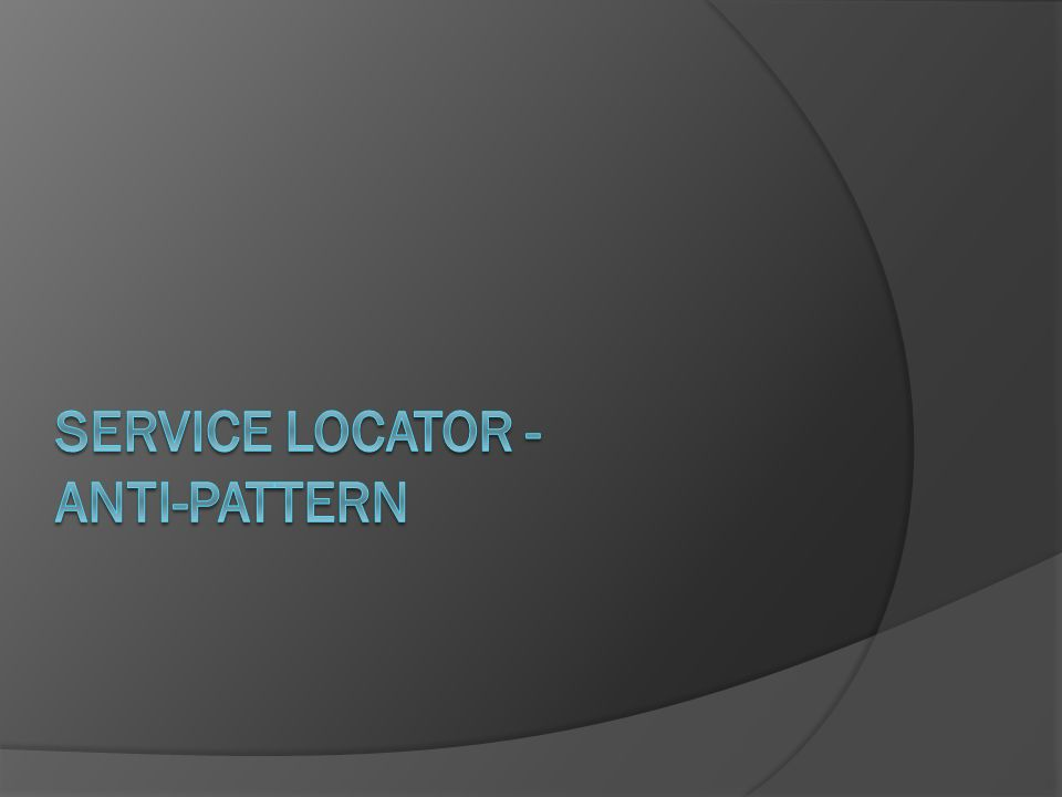 Service Locator - anti-pattern